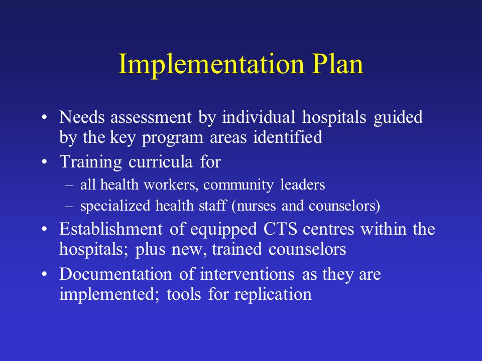 Implementation Plan Needs assessment by individual hospitals guided by the key program areas identified Training curricula for –all health workers, community leaders –specialized health staff (nurses and counselors) Establishment of equipped CTS centres within the hospitals; plus new, trained counselors Documentation of interventions as they are implemented; tools for replication