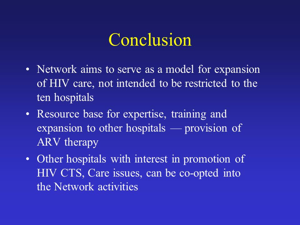 Conclusion Network aims to serve as a model for expansion of HIV care, not intended to be restricted to the ten hospitals Resource base for expertise, training and expansion to other hospitals — provision of ARV therapy Other hospitals with interest in promotion of HIV CTS, Care issues, can be co-opted into the Network activities