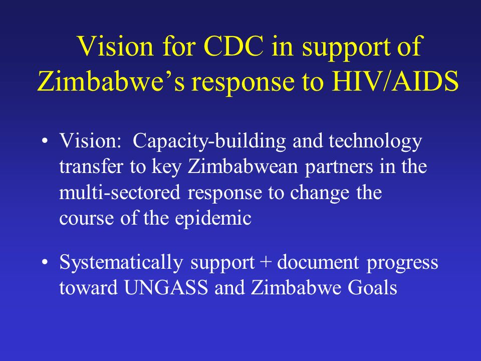Vision for CDC in support of Zimbabwe's response to HIV/AIDS Vision: Capacity-building and technology transfer to key Zimbabwean partners in the multi-sectored response to change the course of the epidemic Systematically support + document progress toward UNGASS and Zimbabwe Goals