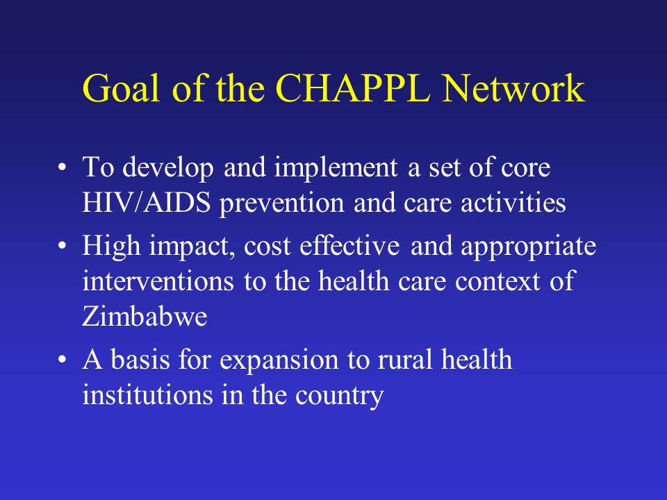 Goal of the CHAPPL Network To develop and implement a set of core HIV/AIDS prevention and care activities High impact, cost effective and appropriate interventions to the health care context of Zimbabwe A basis for expansion to rural health institutions in the country