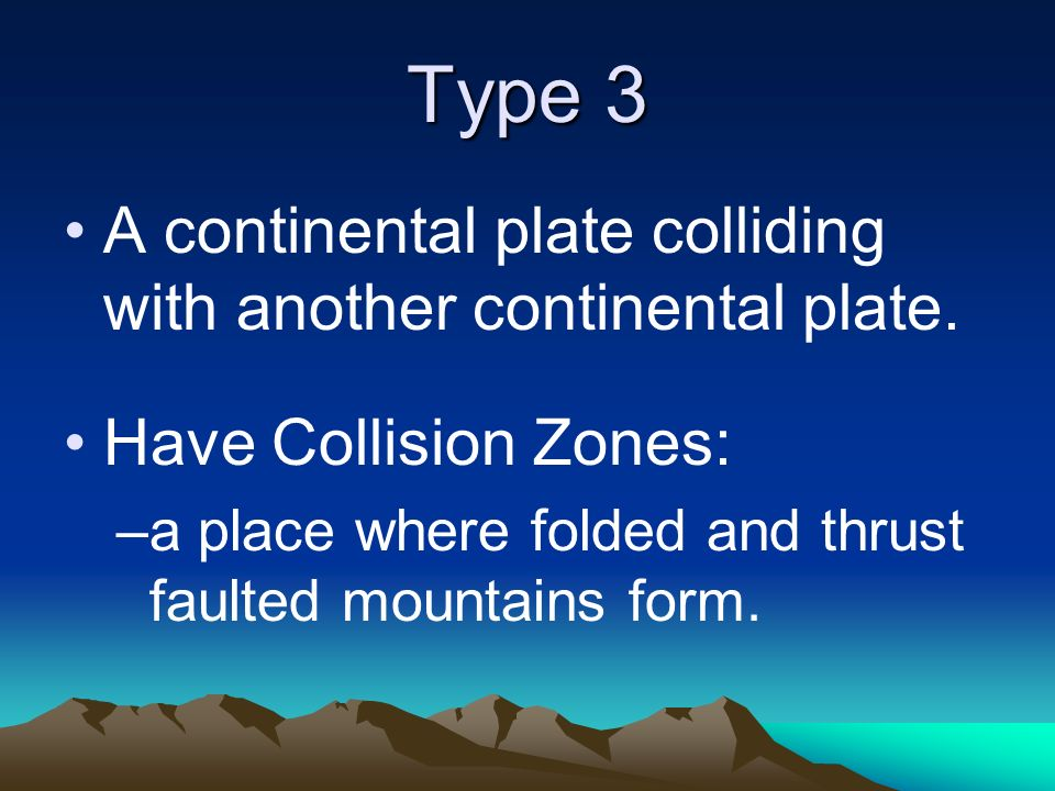 Type 3 A continental plate colliding with another continental plate.