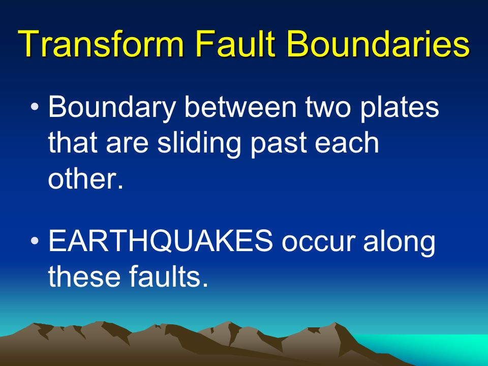 Transform Fault Boundaries Boundary between two plates that are sliding past each other.