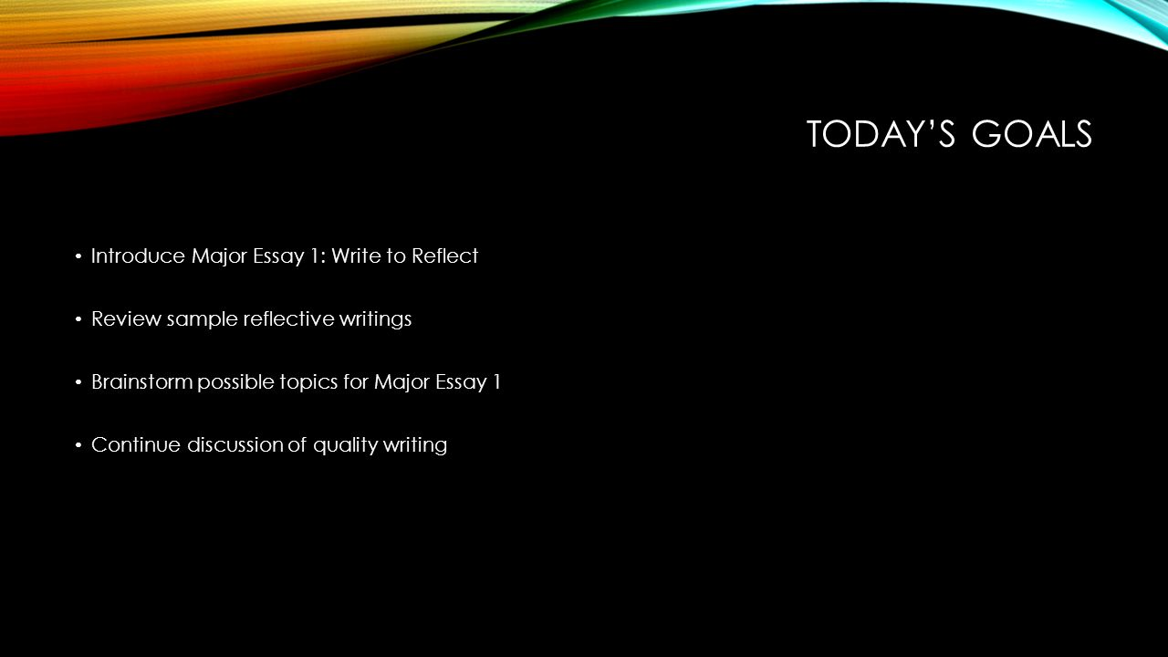 today s goals introduce major essay write to reflect review  1 today s goals introduce major essay 1 write to reflect review sample reflective writings brainstorm possible topics for major essay 1 continue discussion