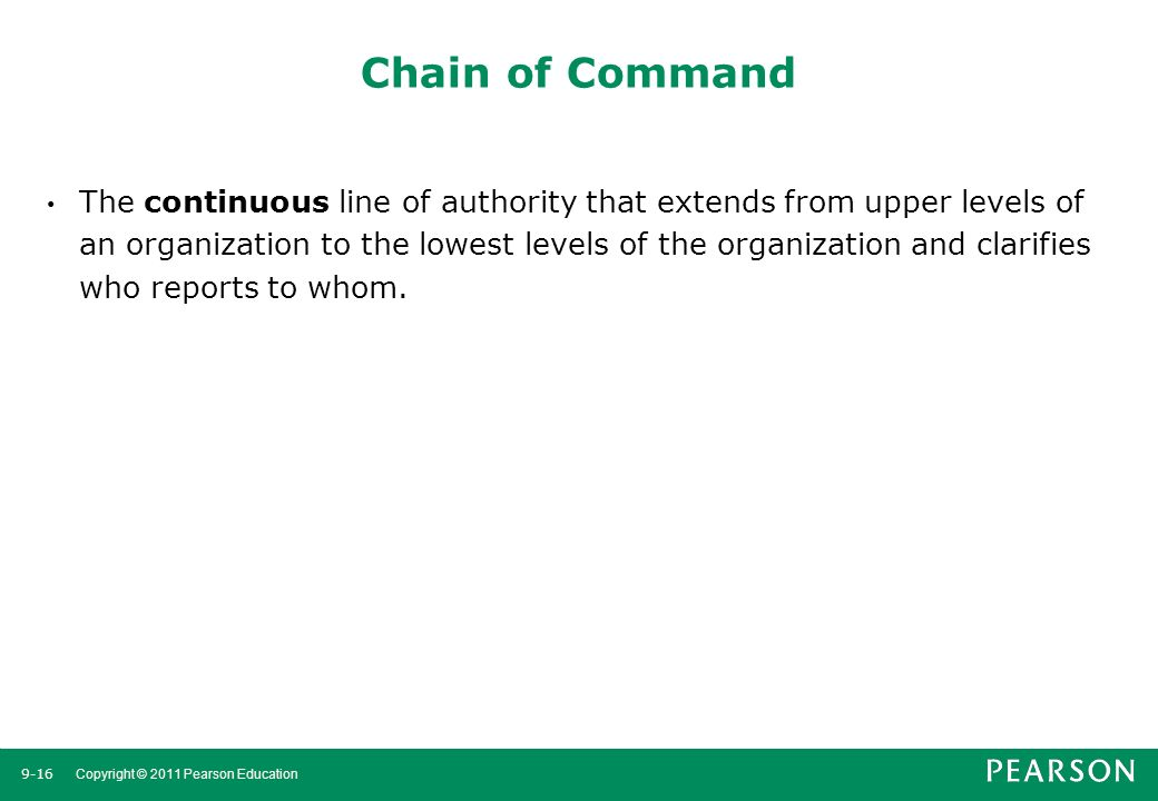 9-16 Copyright © 2011 Pearson Education Chain of Command The continuous line of authority that extends from upper levels of an organization to the low