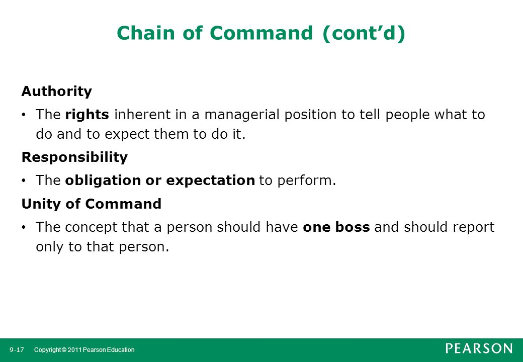 9-17 Copyright © 2011 Pearson Education Chain of Command (cont'd) Authority The rights inherent in a managerial position to tell people what to do and