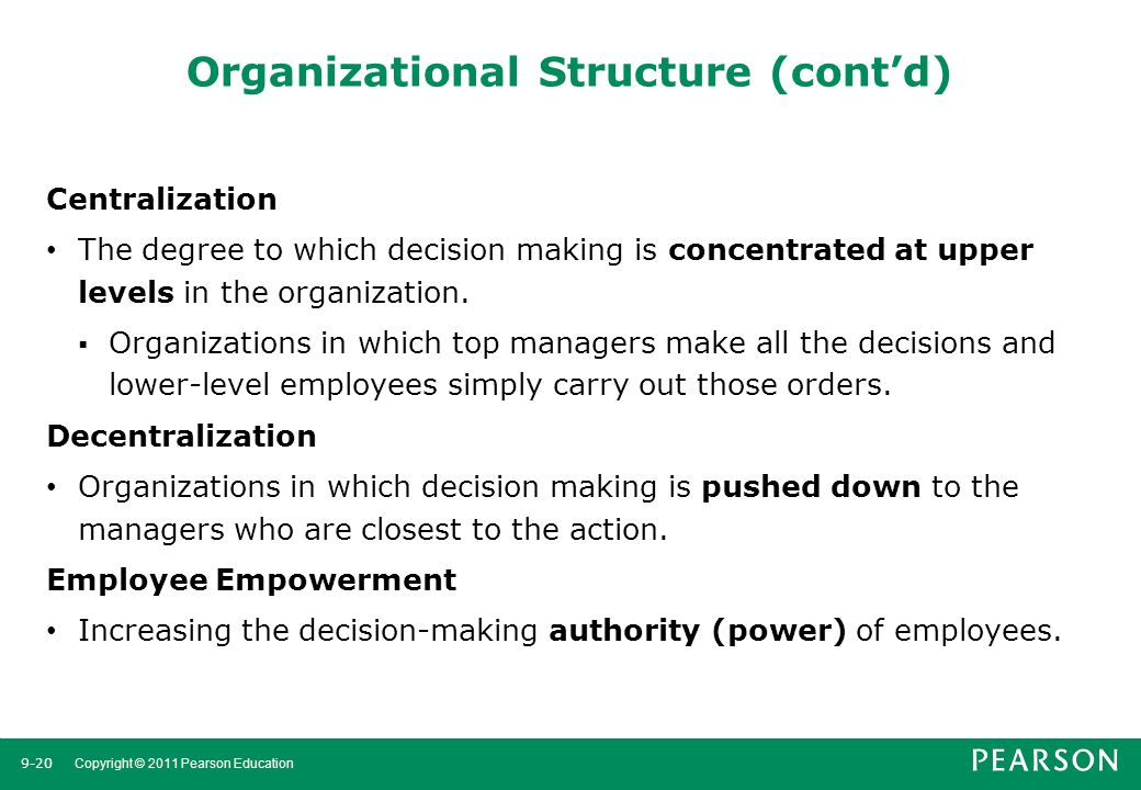 9-20 Copyright © 2011 Pearson Education Organizational Structure (cont'd) Centralization The degree to which decision making is concentrated at upper