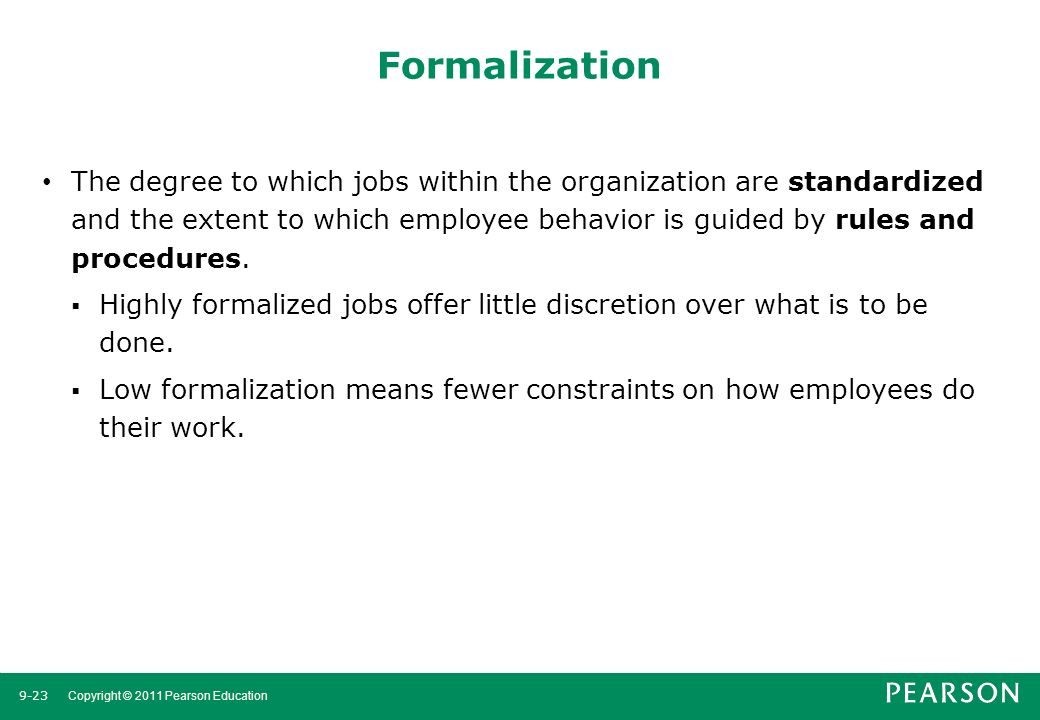 9-23 Copyright © 2011 Pearson Education Formalization The degree to which jobs within the organization are standardized and the extent to which employ