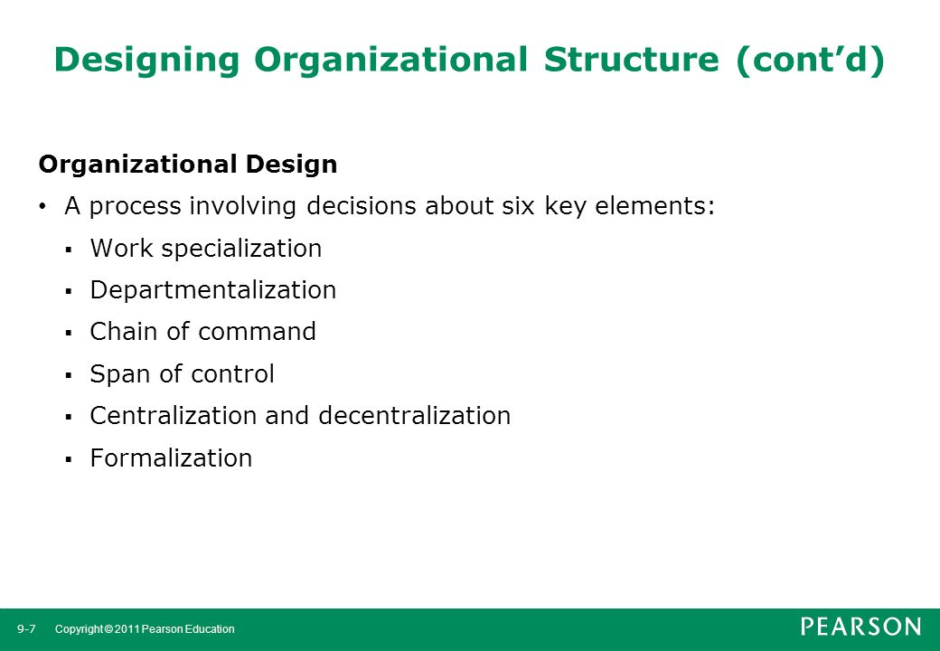9-7 Copyright © 2011 Pearson Education Designing Organizational Structure (cont'd) Organizational Design A process involving decisions about six key e