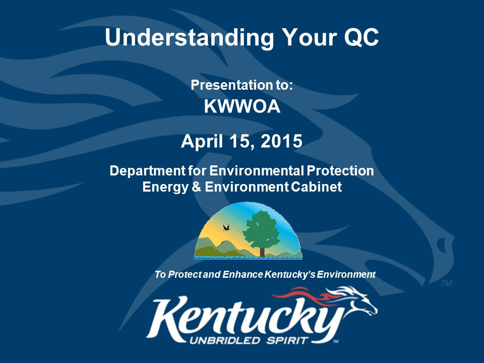 Understanding Your QC Presentation to: KWWOA April 15, 2015 Department for Environmental Protection Energy & Environment Cabinet To Protect and Enhance Kentucky's Environment