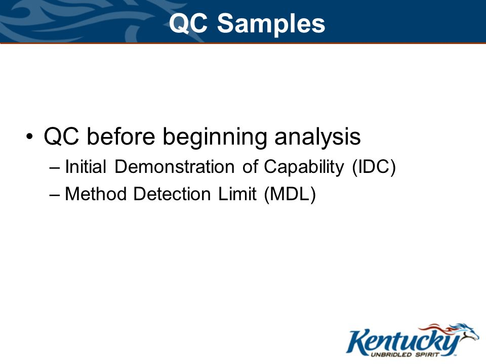 QC Samples QC before beginning analysis –Initial Demonstration of Capability (IDC) –Method Detection Limit (MDL)