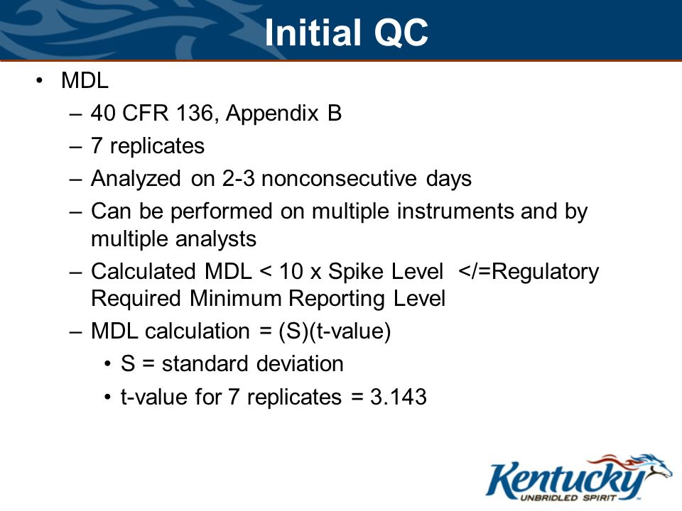Initial QC MDL –40 CFR 136, Appendix B –7 replicates –Analyzed on 2-3 nonconsecutive days –Can be performed on multiple instruments and by multiple analysts –Calculated MDL < 10 x Spike Level </=Regulatory Required Minimum Reporting Level –MDL calculation = (S)(t-value) S = standard deviation t-value for 7 replicates = 3.143