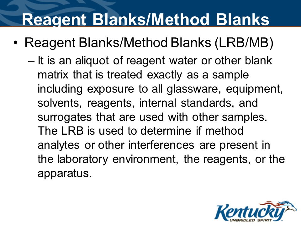 Reagent Blanks/Method Blanks Reagent Blanks/Method Blanks (LRB/MB) –It is an aliquot of reagent water or other blank matrix that is treated exactly as a sample including exposure to all glassware, equipment, solvents, reagents, internal standards, and surrogates that are used with other samples.
