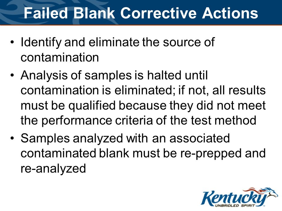 Failed Blank Corrective Actions Identify and eliminate the source of contamination Analysis of samples is halted until contamination is eliminated; if not, all results must be qualified because they did not meet the performance criteria of the test method Samples analyzed with an associated contaminated blank must be re-prepped and re-analyzed