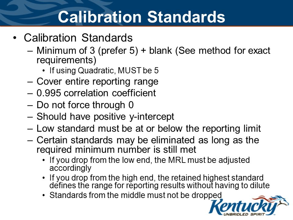 Calibration Standards –Minimum of 3 (prefer 5) + blank (See method for exact requirements) If using Quadratic, MUST be 5 –Cover entire reporting range –0.995 correlation coefficient –Do not force through 0 –Should have positive y-intercept –Low standard must be at or below the reporting limit –Certain standards may be eliminated as long as the required minimum number is still met If you drop from the low end, the MRL must be adjusted accordingly If you drop from the high end, the retained highest standard defines the range for reporting results without having to dilute Standards from the middle must not be dropped