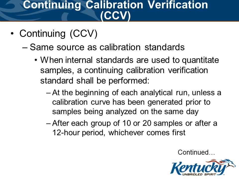 Continuing Calibration Verification (CCV) Continuing (CCV) –Same source as calibration standards When internal standards are used to quantitate samples, a continuing calibration verification standard shall be performed: –At the beginning of each analytical run, unless a calibration curve has been generated prior to samples being analyzed on the same day –After each group of 10 or 20 samples or after a 12-hour period, whichever comes first Continued…