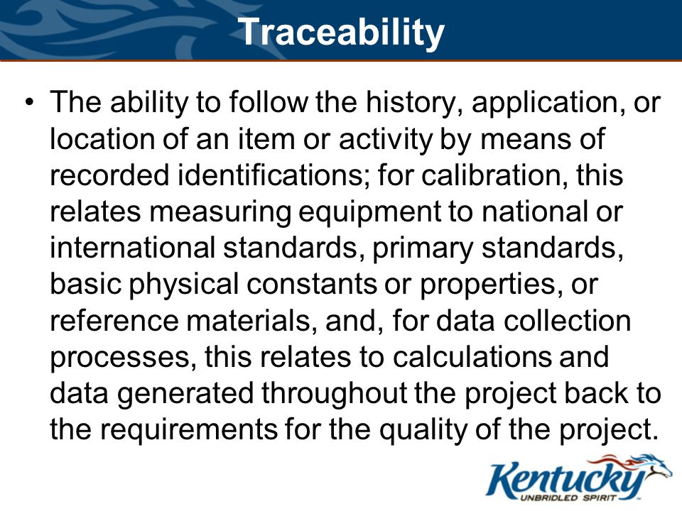 Traceability The ability to follow the history, application, or location of an item or activity by means of recorded identifications; for calibration, this relates measuring equipment to national or international standards, primary standards, basic physical constants or properties, or reference materials, and, for data collection processes, this relates to calculations and data generated throughout the project back to the requirements for the quality of the project.