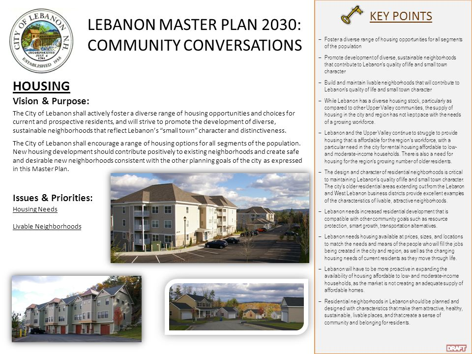 LEBANON MASTER PLAN 2030: COMMUNITY CONVERSATIONS KEY POINTS HOUSING Vision & Purpose: The City of Lebanon shall actively foster a diverse range of housing opportunities and choices for current and prospective residents, and will strive to promote the development of diverse, sustainable neighborhoods that reflect Lebanon's small town character and distinctiveness.