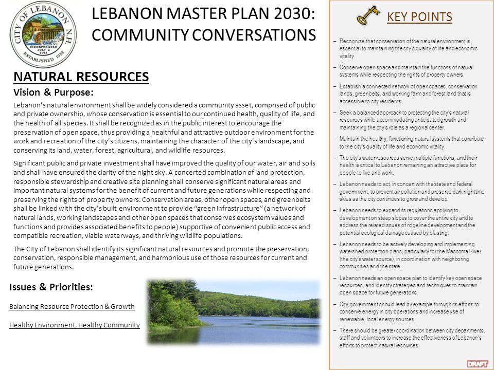 LEBANON MASTER PLAN 2030: COMMUNITY CONVERSATIONS KEY POINTS NATURAL RESOURCES Vision & Purpose: Lebanon's natural environment shall be widely considered a community asset, comprised of public and private ownership, whose conservation is essential to our continued health, quality of life, and the health of all species.