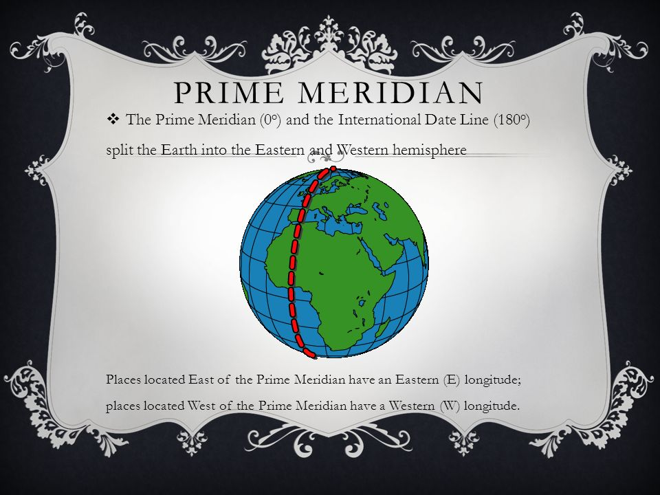 PRIME MERIDIAN  The Prime Meridian (0 o ) and the International Date Line (180 o ) split the Earth into the Eastern and Western hemisphere Places located East of the Prime Meridian have an Eastern (E) longitude; places located West of the Prime Meridian have a Western (W) longitude.