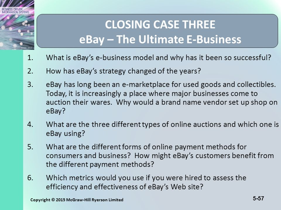 5-57 Copyright © 2015 McGraw-Hill Ryerson Limited CLOSING CASE THREE eBay – The Ultimate E-Business 1.What is eBay's e-business model and why has it b