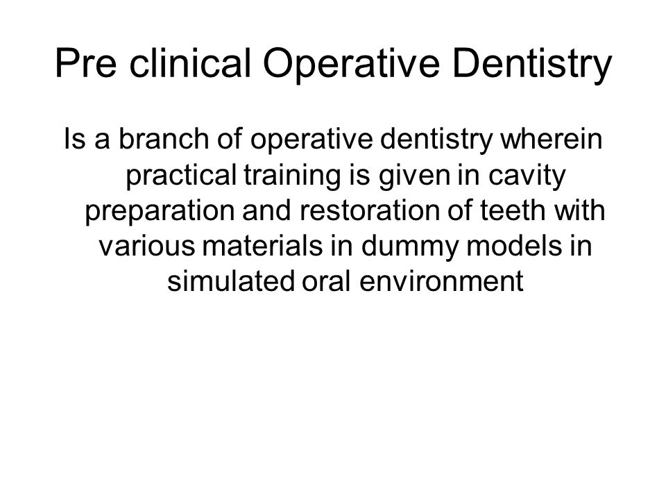 Pre clinical Operative Dentistry Is a branch of operative dentistry wherein practical training is given in cavity preparation and restoration of teeth with various materials in dummy models in simulated oral environment