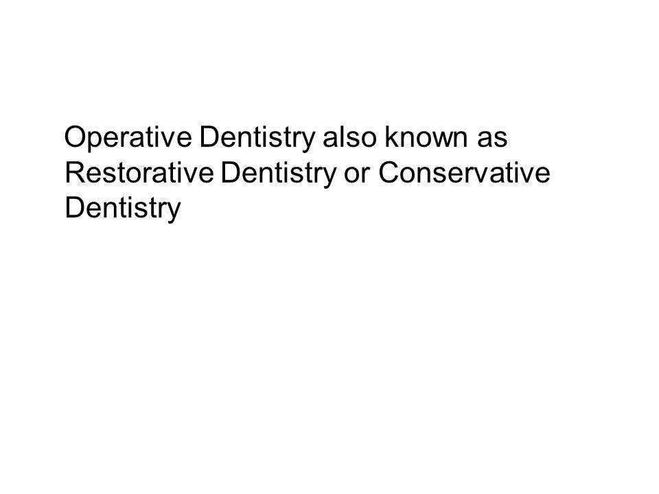 Operative Dentistry also known as Restorative Dentistry or Conservative Dentistry