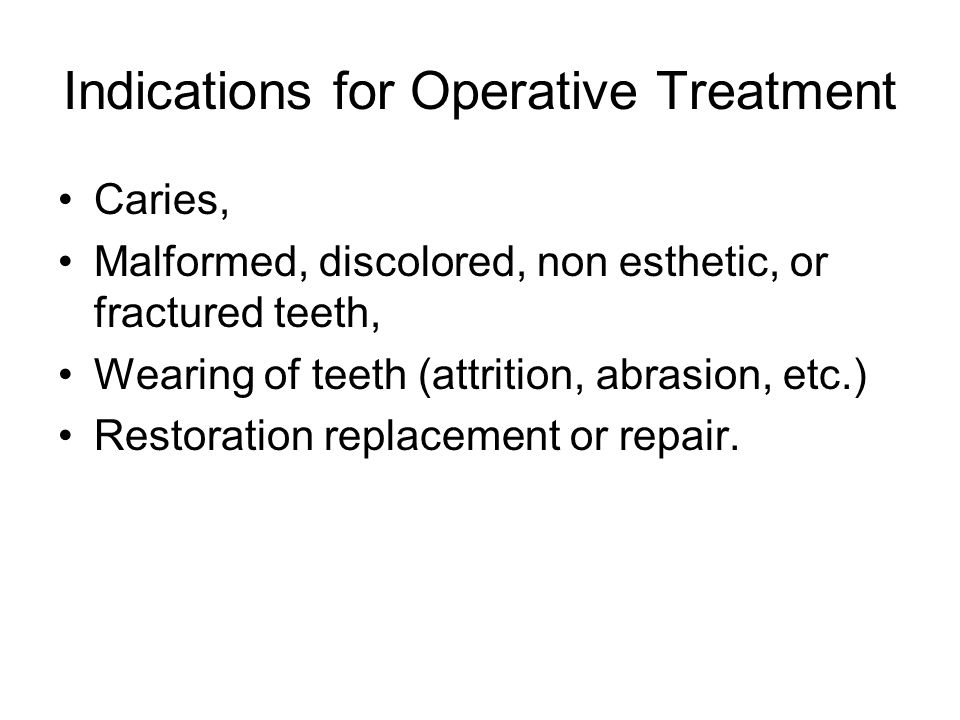 Indications for Operative Treatment Caries, Malformed, discolored, non esthetic, or fractured teeth, Wearing of teeth (attrition, abrasion, etc.) Restoration replacement or repair.