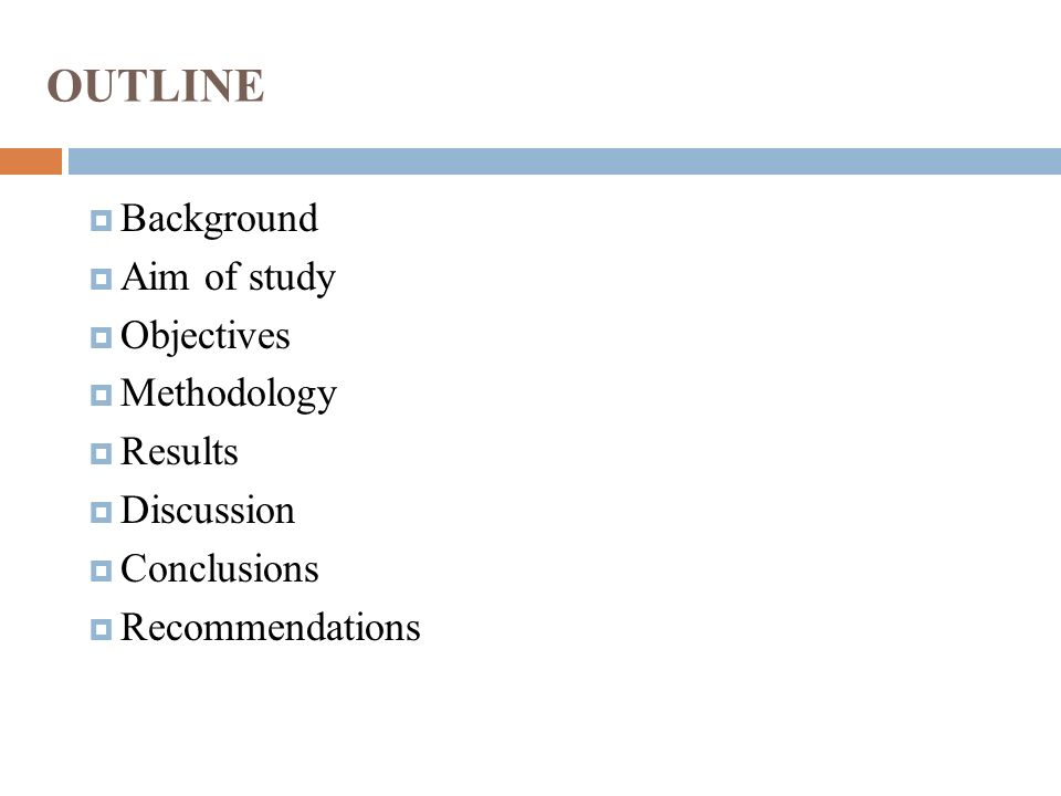 OUTLINE  Background  Aim of study  Objectives  Methodology  Results  Discussion  Conclusions  Recommendations