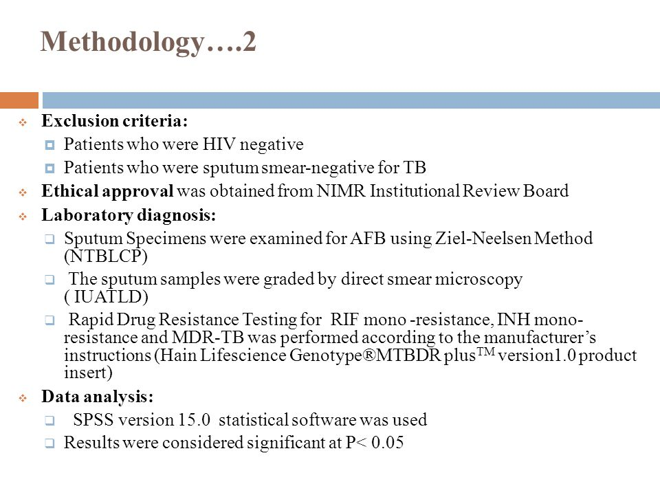 Methodology….2  Exclusion criteria:  Patients who were HIV negative  Patients who were sputum smear-negative for TB  Ethical approval was obtained from NIMR Institutional Review Board  Laboratory diagnosis:  Sputum Specimens were examined for AFB using Ziel-Neelsen Method (NTBLCP)  The sputum samples were graded by direct smear microscopy ( IUATLD)  Rapid Drug Resistance Testing for RIF mono -resistance, INH mono- resistance and MDR-TB was performed according to the manufacturer's instructions (Hain Lifescience Genotype®MTBDR plus TM version1.0 product insert)  Data analysis:  SPSS version 15.0 statistical software was used  Results were considered significant at P< 0.05