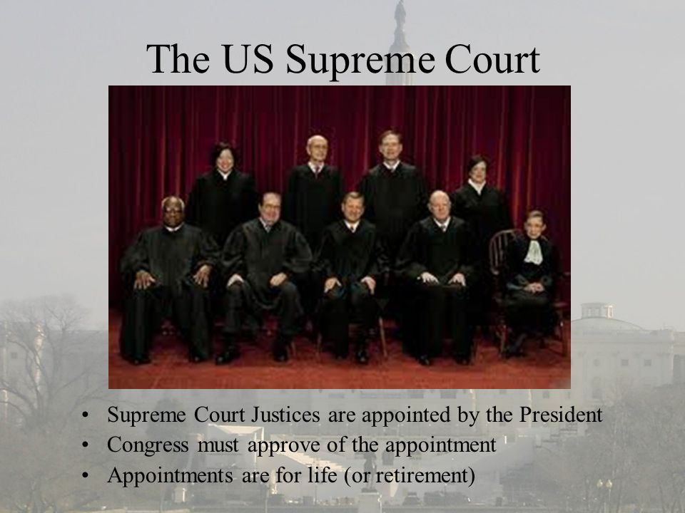 The US Supreme Court Supreme Court Justices are appointed by the President Congress must approve of the appointment Appointments are for life (or retirement)