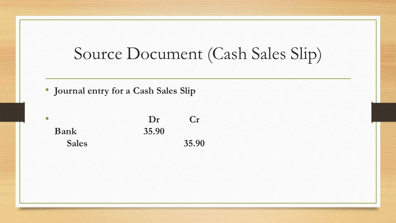 5 Source Document (Cash Sales Slip) Journal Entry For A Cash Sales Slip Dr  Cr Bank 35.90 Sales 35.90  Cash Sales Slip