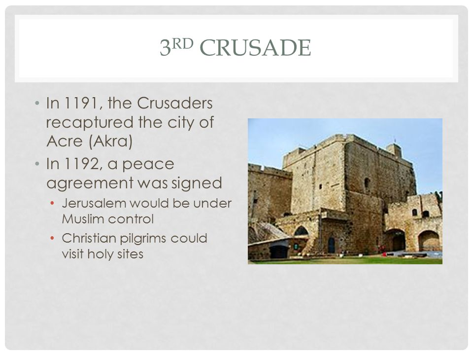 3 RD CRUSADE In 1191, the Crusaders recaptured the city of Acre (Akra) In 1192, a peace agreement was signed Jerusalem would be under Muslim control Christian pilgrims could visit holy sites