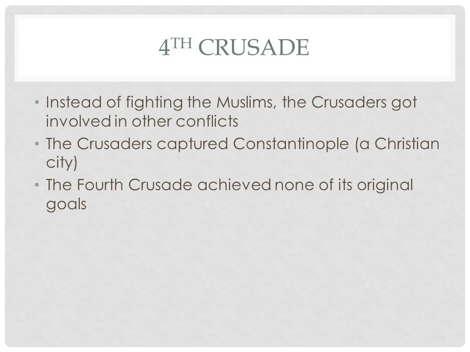 4 TH CRUSADE Instead of fighting the Muslims, the Crusaders got involved in other conflicts The Crusaders captured Constantinople (a Christian city) The Fourth Crusade achieved none of its original goals