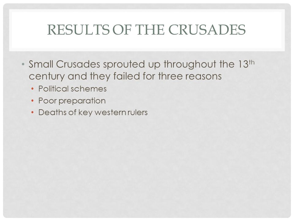 RESULTS OF THE CRUSADES Small Crusades sprouted up throughout the 13 th century and they failed for three reasons Political schemes Poor preparation Deaths of key western rulers