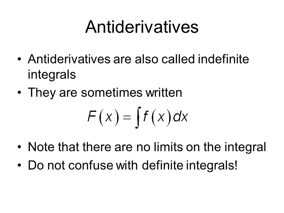 Antiderivatives Antiderivatives are also called indefinite integrals They are sometimes written Note that there are no limits on the integral Do not confuse with definite integrals!