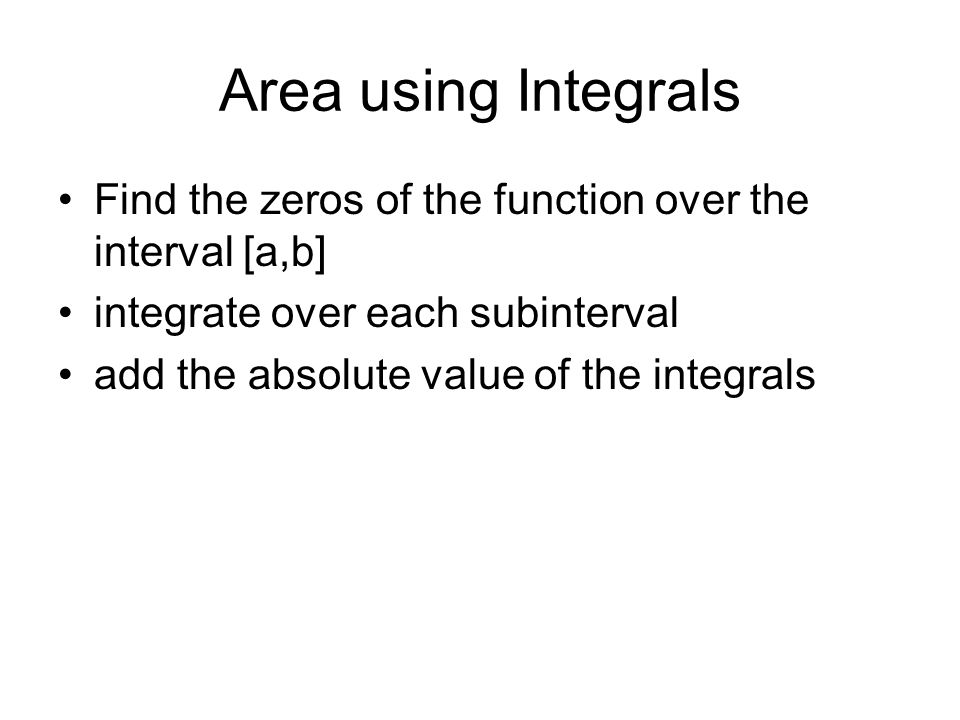 Area using Integrals Find the zeros of the function over the interval [a,b] integrate over each subinterval add the absolute value of the integrals