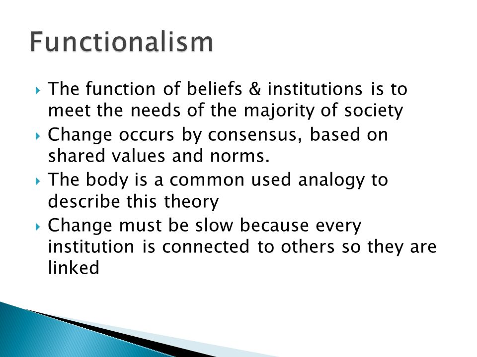  The function of beliefs & institutions is to meet the needs of the majority of society  Change occurs by consensus, based on shared values and norms.