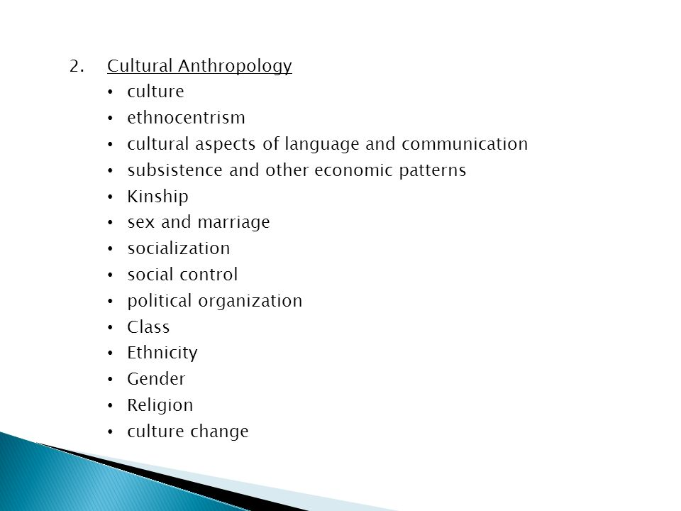 2.Cultural Anthropology culture ethnocentrism cultural aspects of language and communication subsistence and other economic patterns Kinship sex and marriage socialization social control political organization Class Ethnicity Gender Religion culture change
