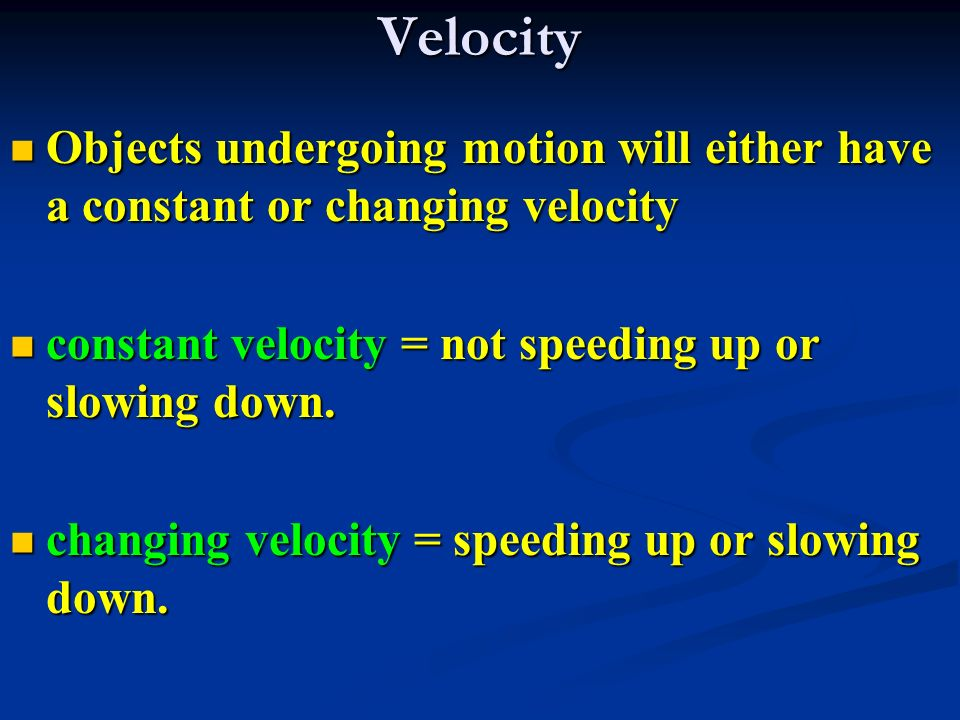 Velocity Objects undergoing motion will either have a constant or changing velocity Objects undergoing motion will either have a constant or changing velocity constant velocity = not speeding up or slowing down.