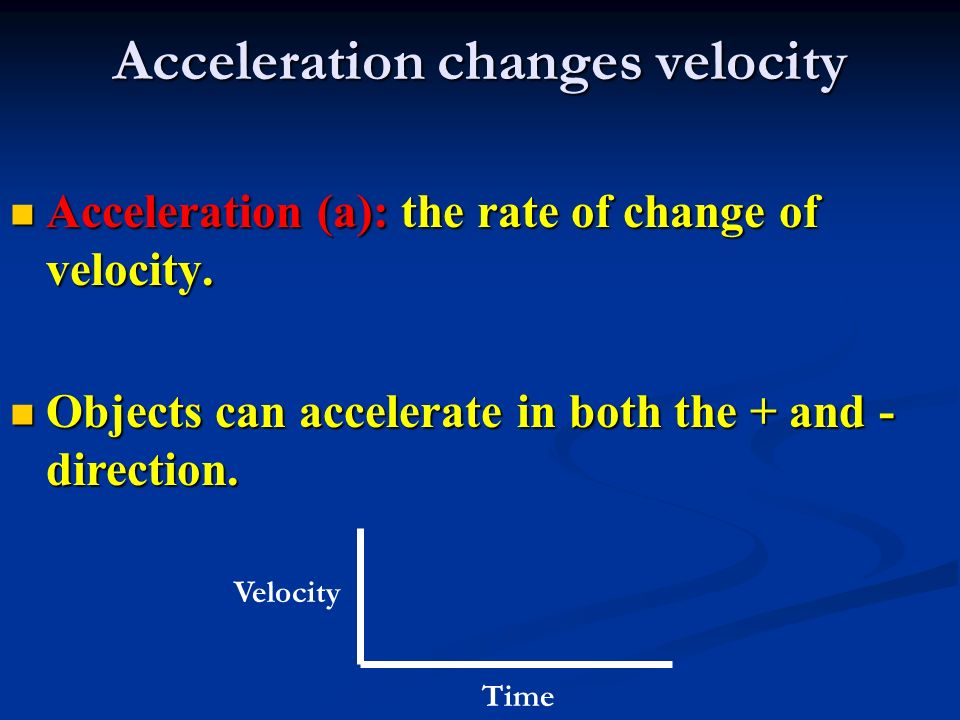 Acceleration changes velocity Acceleration (a): the rate of change of velocity.