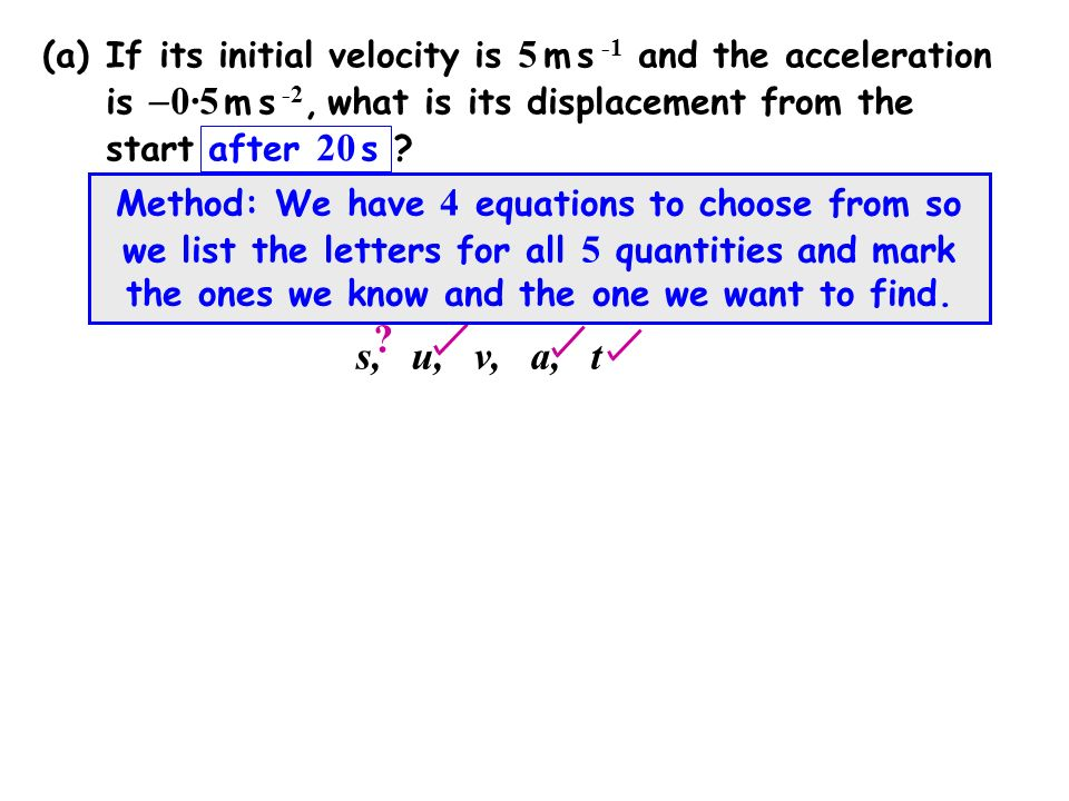 (a)If its initial velocity is 5 m s -1 and the acceleration is  0·5 m s -2, what is its displacement from the start after 20 s .