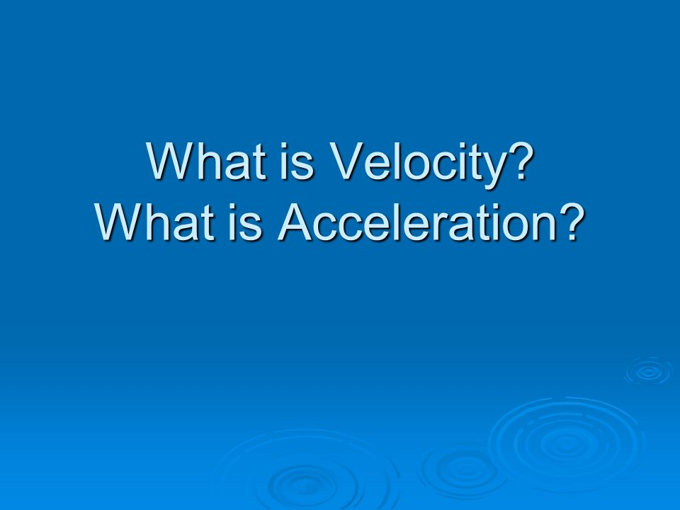 What is Velocity What is Acceleration