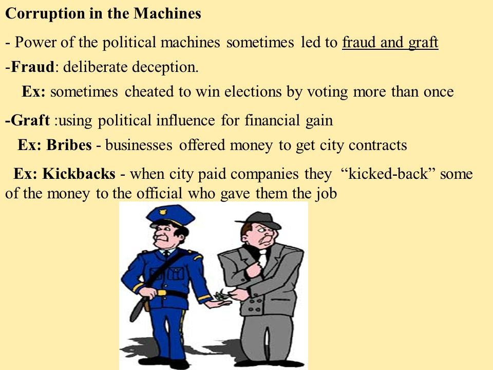 Corruption in the Machines - Power of the political machines sometimes led to fraud and graft -Fraud: deliberate deception.