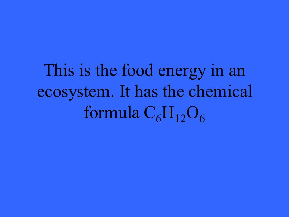 This is the food energy in an ecosystem. It has the chemical formula C 6 H 12 O 6