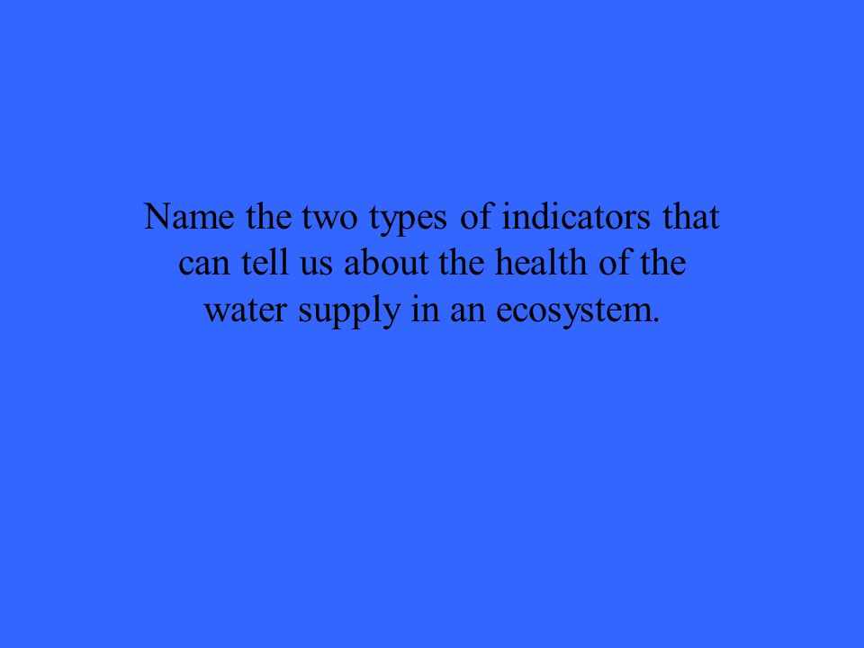 Name the two types of indicators that can tell us about the health of the water supply in an ecosystem.