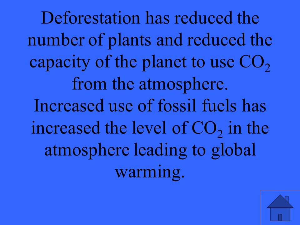 Deforestation has reduced the number of plants and reduced the capacity of the planet to use CO 2 from the atmosphere.
