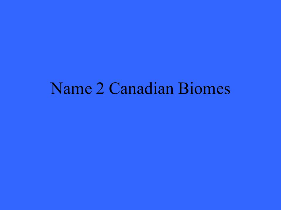 Name 2 Canadian Biomes
