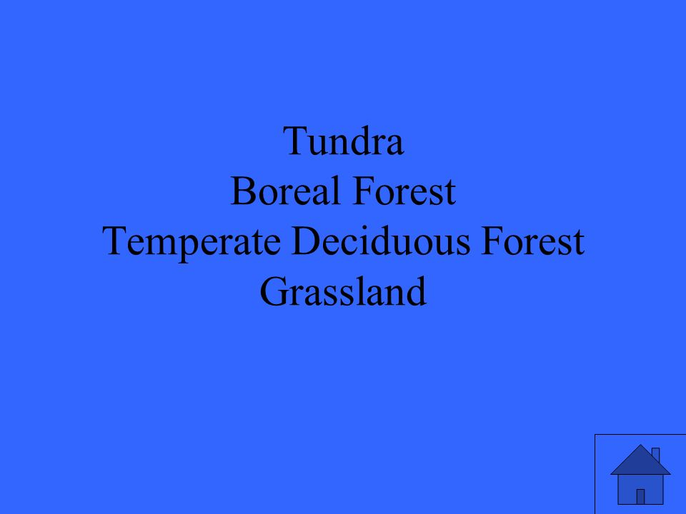 Tundra Boreal Forest Temperate Deciduous Forest Grassland