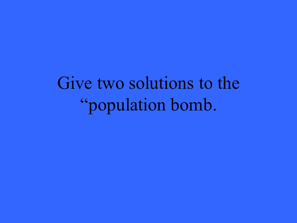 Give two solutions to the population bomb.
