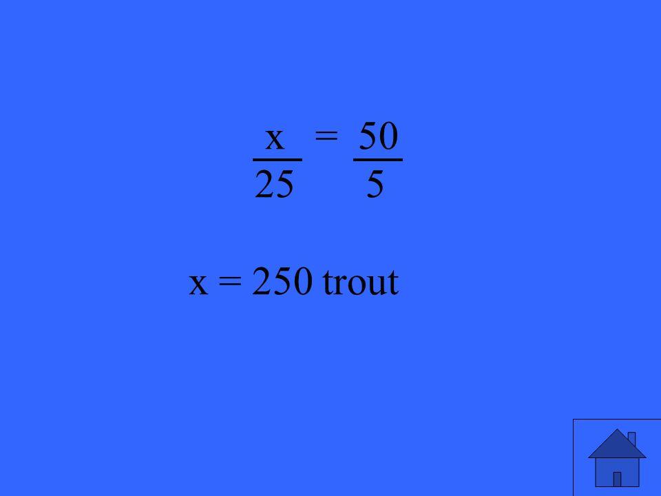 x = 50 25 5 x = 250 trout